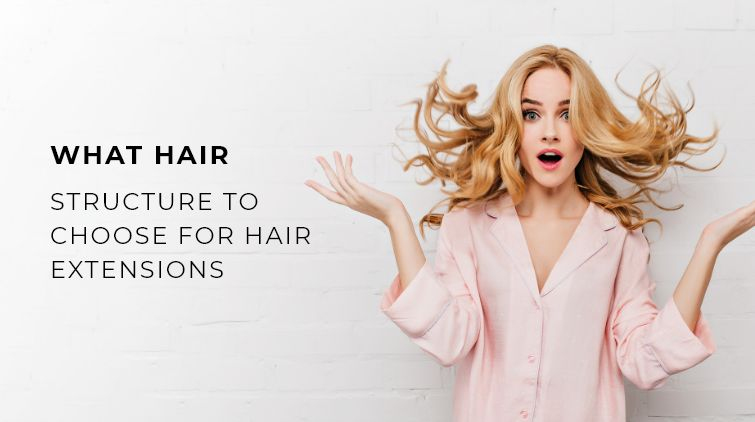 What Hair Structure to Choose for Hair Extensions?